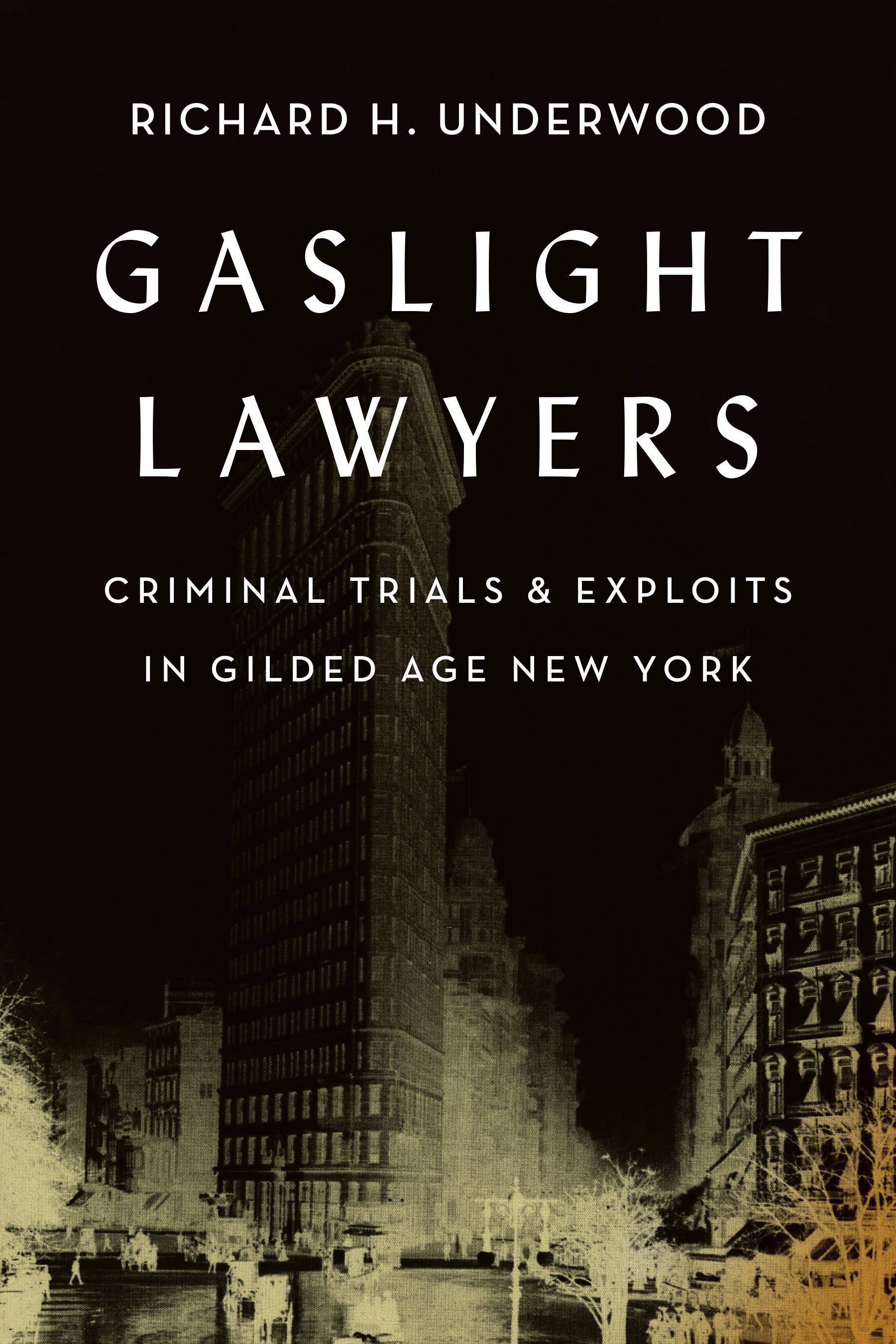 Gaslight Lawyers: Criminal Trials & Exploits in Gilded Age New York, by Richard H. Underwood (Shadelandhouse Modern Press, Sept. 2017)